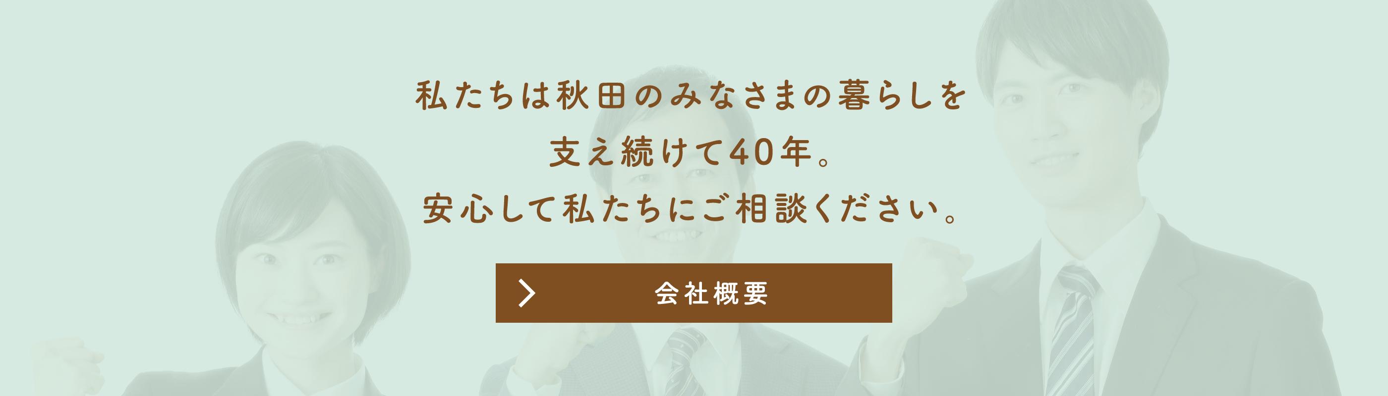 私たちは秋田の皆様の暮らしを支え続けて40年。安心して私たちにご相談ください。